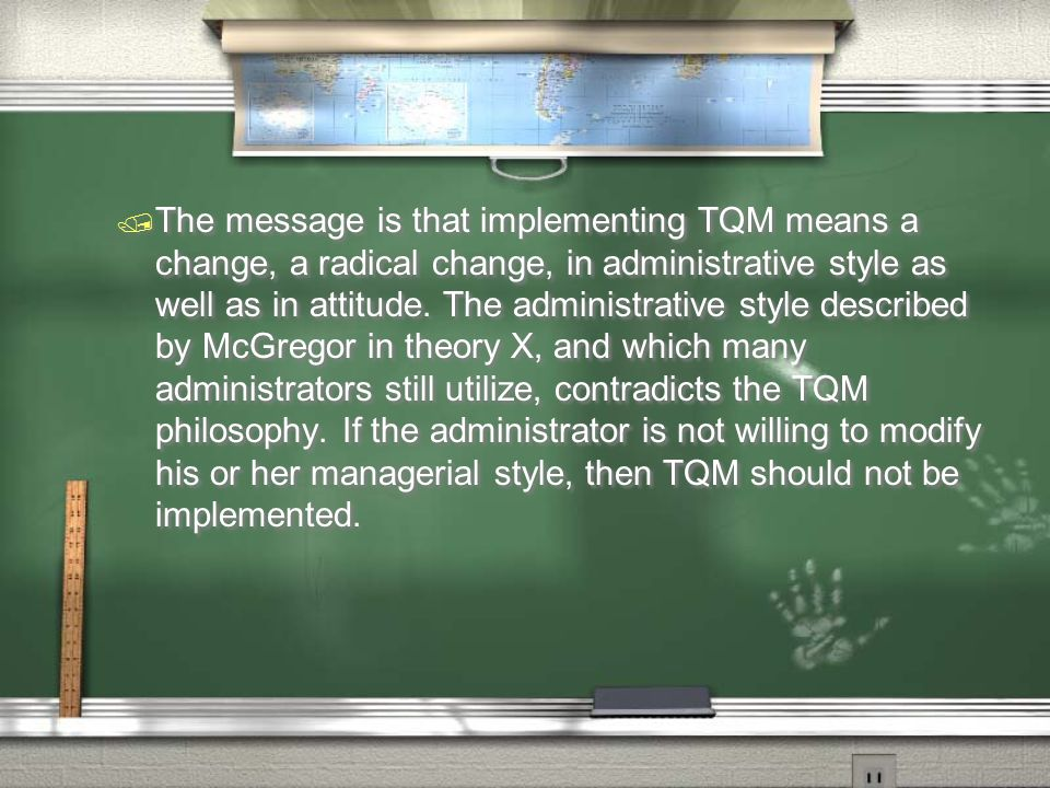 The message is that implementing TQM means a change, a radical change, in administrative style as well as in attitude.