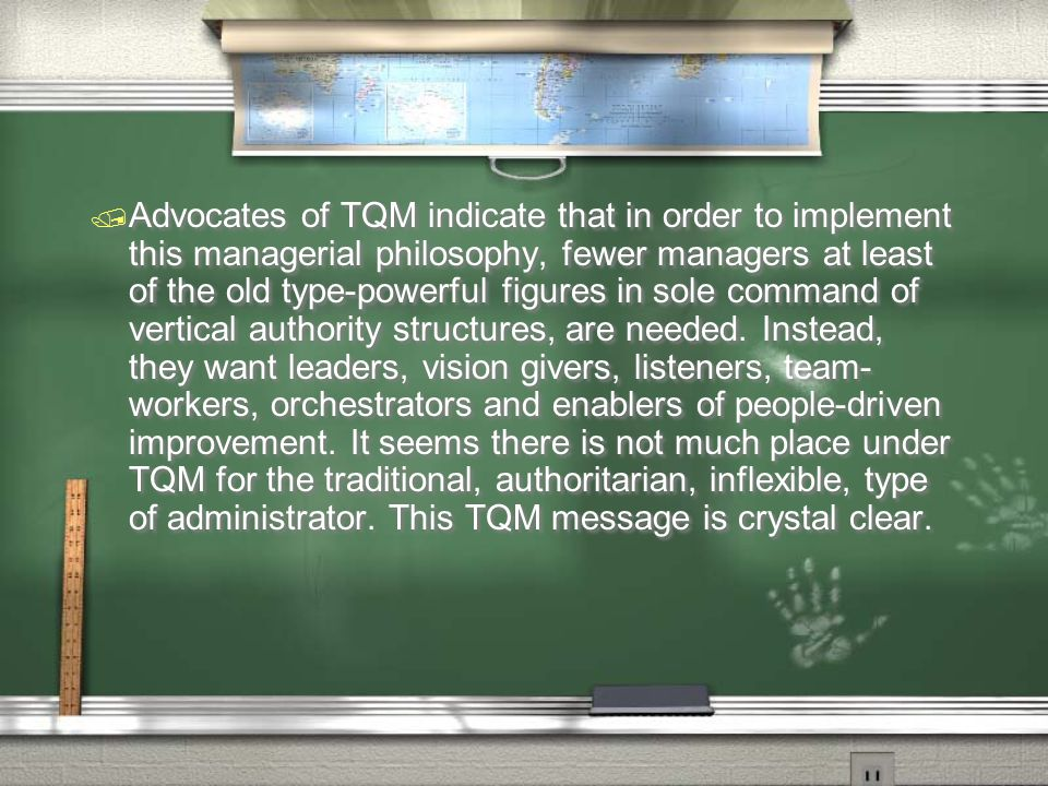 Advocates of TQM indicate that in order to implement this managerial philosophy, fewer managers at least of the old type-powerful figures in sole command of vertical authority structures, are needed.