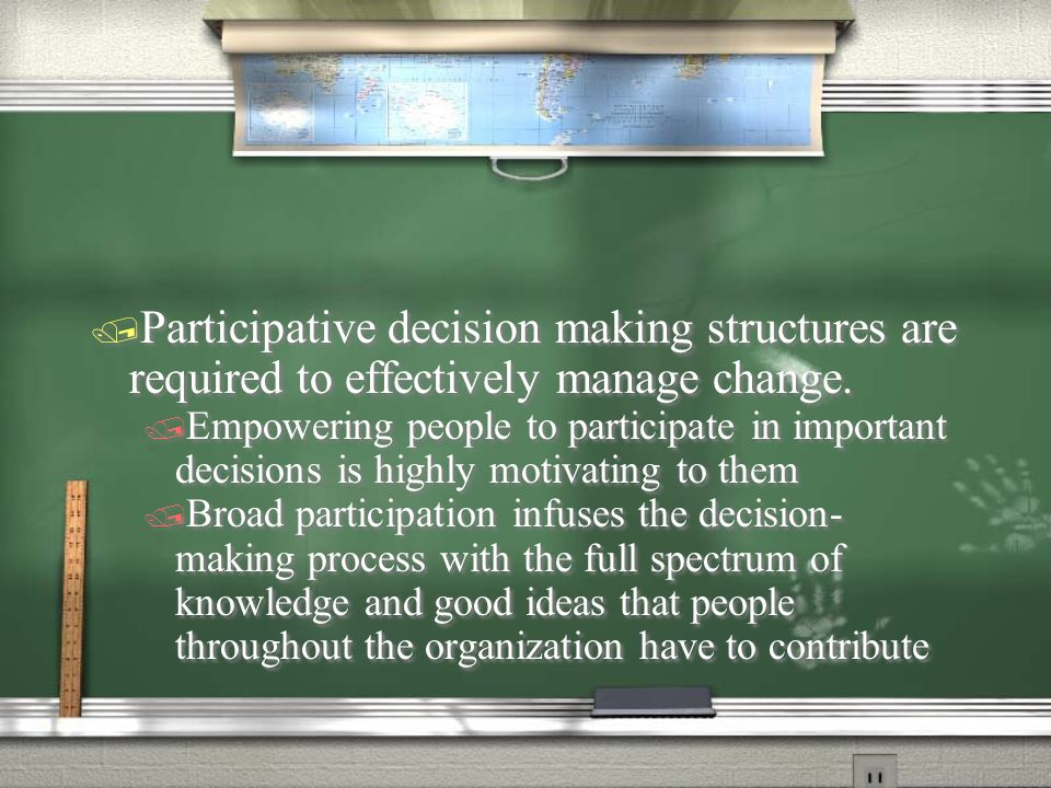 Participative decision making structures are required to effectively manage change.