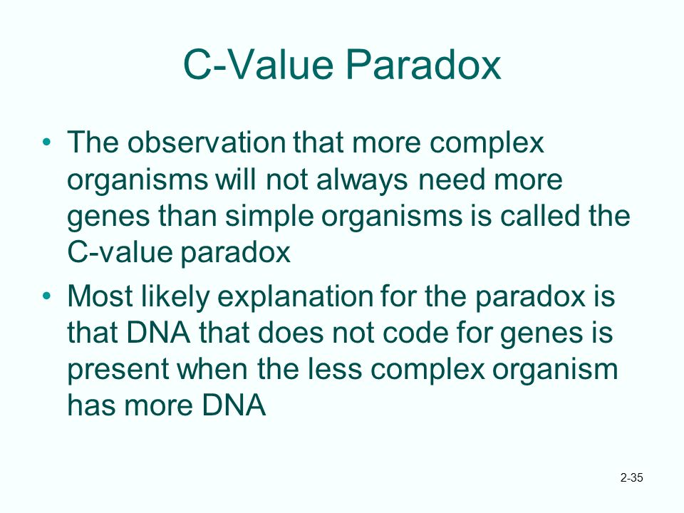 C-Value Paradox The observation that more complex organisms will not always need more genes than simple organisms is called the C-value paradox.