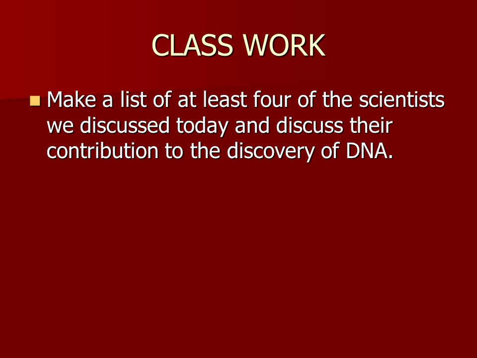 CLASS WORK Make a list of at least four of the scientists we discussed today and discuss their contribution to the discovery of DNA.