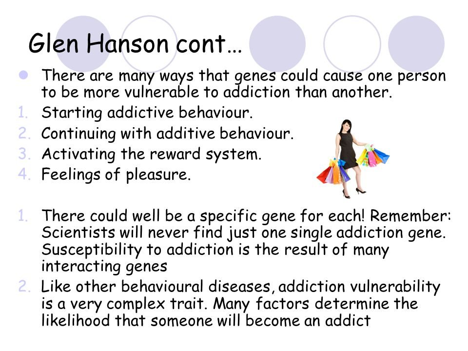 Glen Hanson cont… There are many ways that genes could cause one person to be more vulnerable to addiction than another.