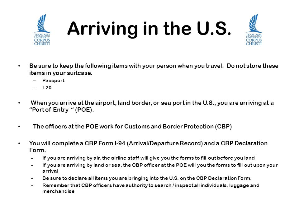 Arriving in the U.S. Be sure to keep the following items with your person when you travel. Do not store these items in your suitcase.