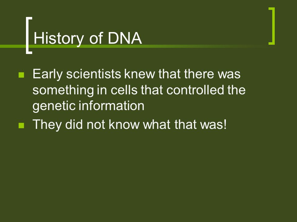 History of DNA Early scientists knew that there was something in cells that controlled the genetic information.