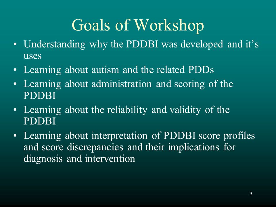 Goals of Workshop Understanding why the PDDBI was developed and it's uses. Learning about autism and the related PDDs.