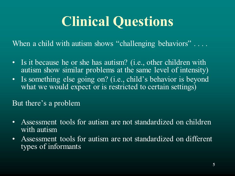 Clinical Questions When a child with autism shows challenging behaviors . . . .