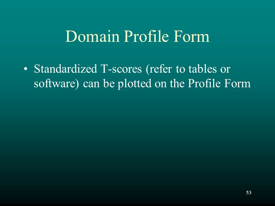 Domain Profile Form Standardized T-scores (refer to tables or software) can be plotted on the Profile Form.