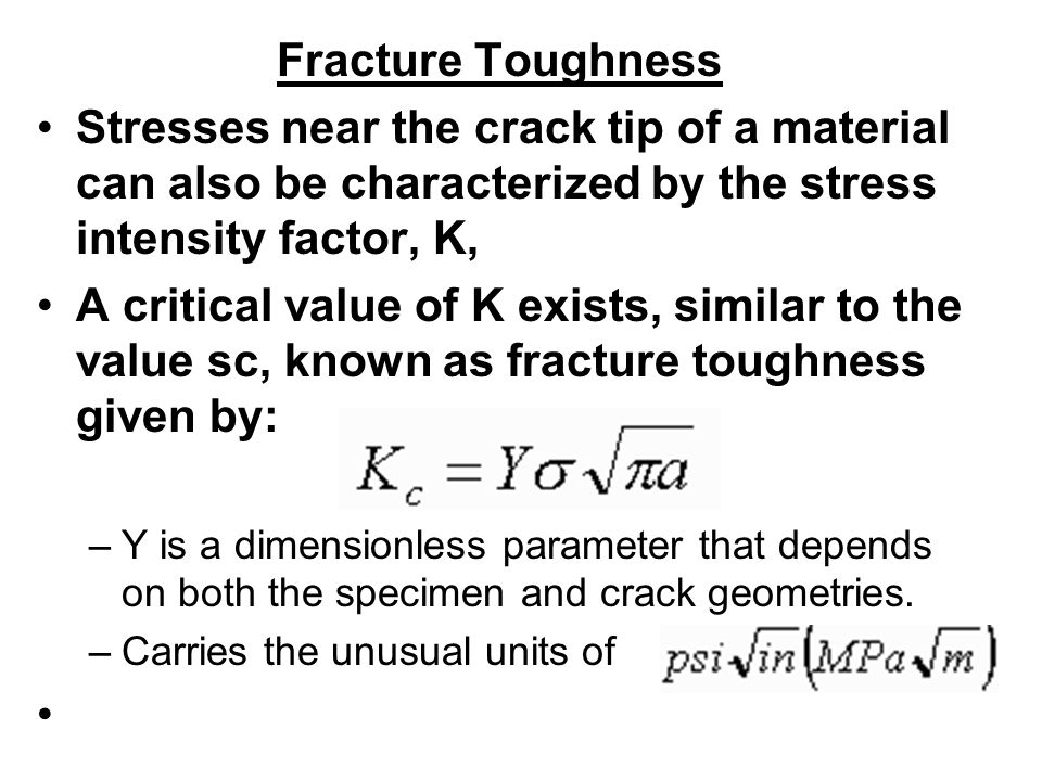 Fracture Toughness Stresses near the crack tip of a material can also be characterized by the stress intensity factor, K,