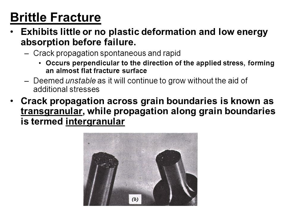 Brittle Fracture Exhibits little or no plastic deformation and low energy absorption before failure.