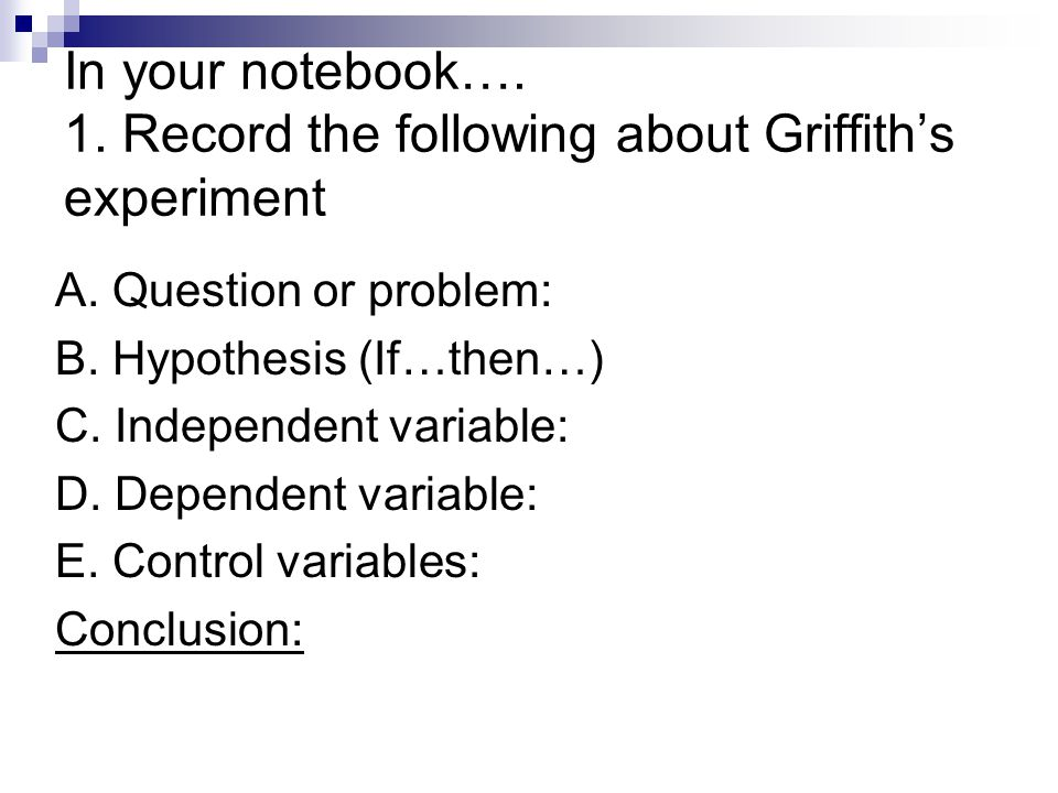 In your notebook…. 1. Record the following about Griffith's experiment