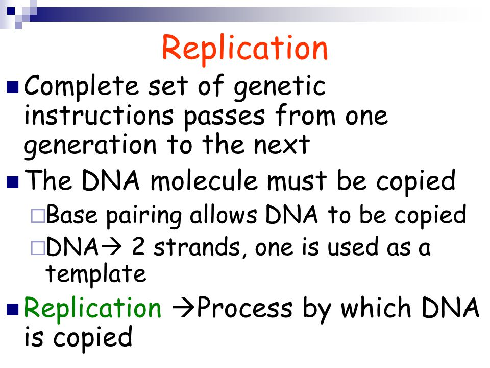 Replication Complete set of genetic instructions passes from one generation to the next. The DNA molecule must be copied.
