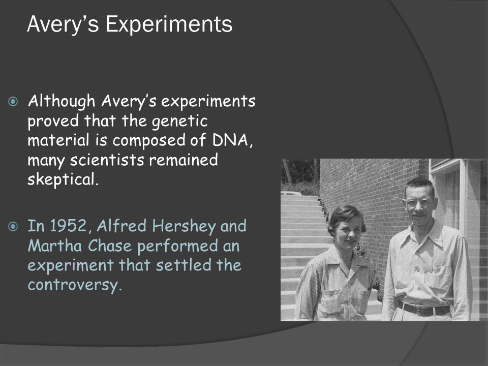 Avery's Experiments Although Avery's experiments proved that the genetic material is composed of DNA, many scientists remained skeptical.