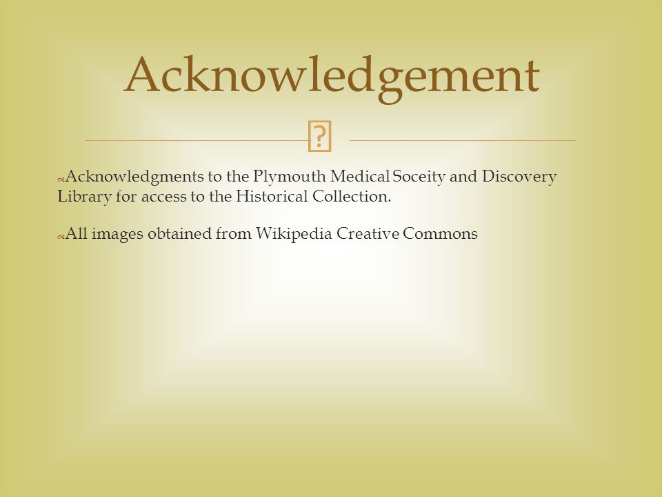 Acknowledgement Acknowledgments to the Plymouth Medical Soceity and Discovery Library for access to the Historical Collection.