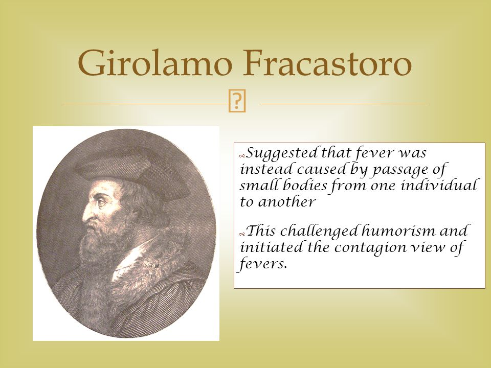 Girolamo Fracastoro Suggested that fever was instead caused by passage of small bodies from one individual to another.
