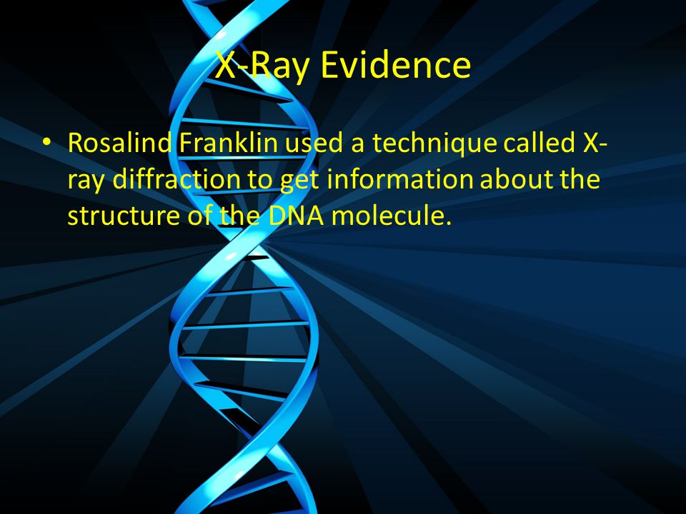 X-Ray Evidence Rosalind Franklin used a technique called X-ray diffraction to get information about the structure of the DNA molecule.