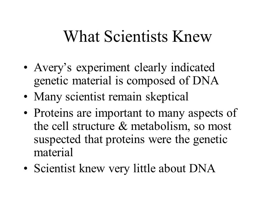 What Scientists Knew Avery's experiment clearly indicated genetic material is composed of DNA. Many scientist remain skeptical.