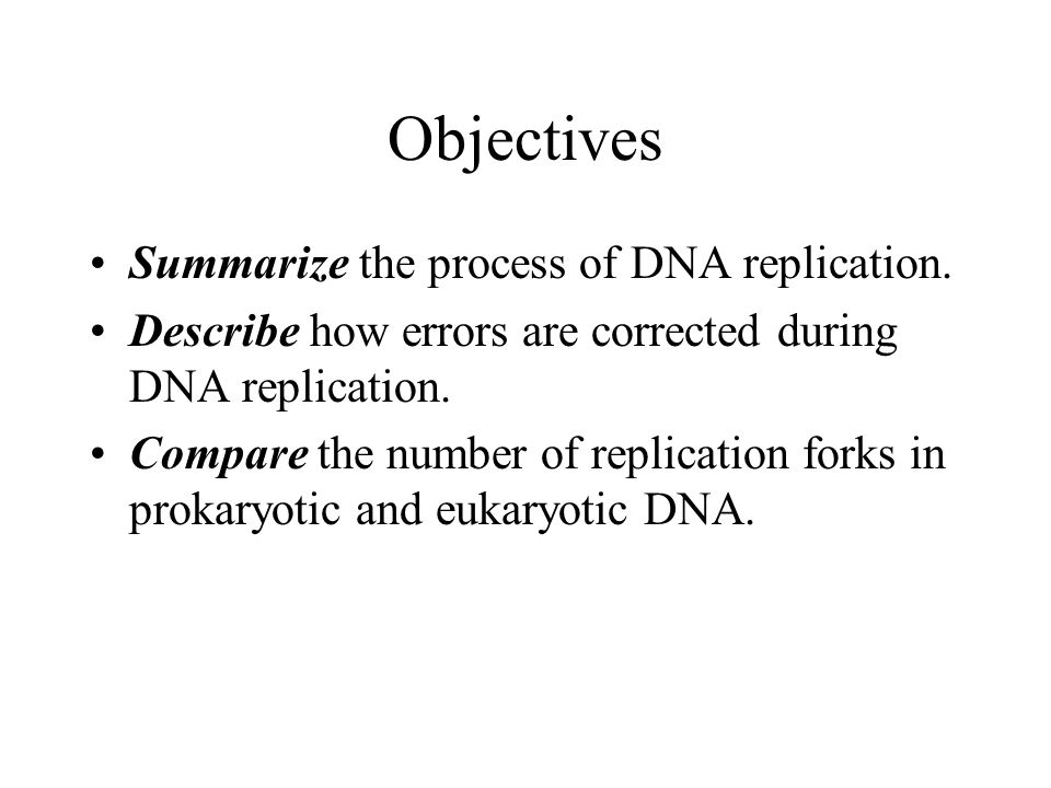 Objectives Summarize the process of DNA replication.