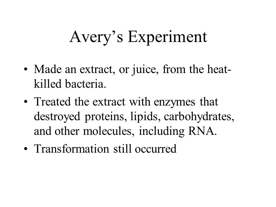 Avery's Experiment Made an extract, or juice, from the heat-killed bacteria.