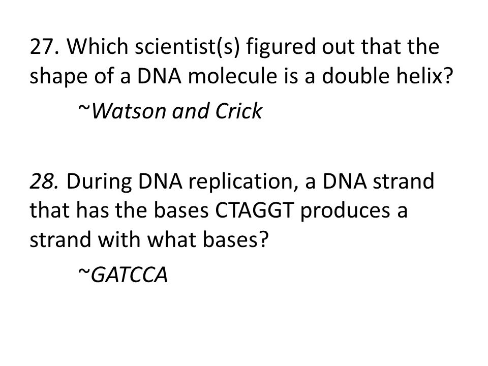 27. Which scientist(s) figured out that the shape of a DNA molecule is a double helix.