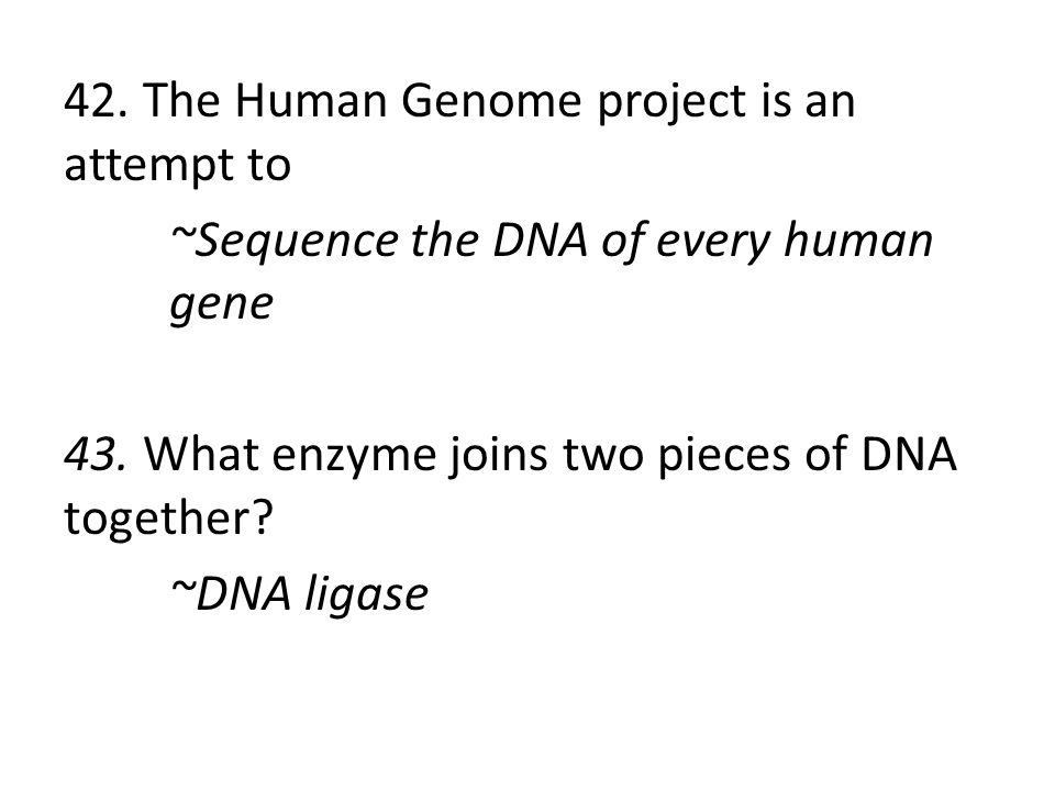 42. The Human Genome project is an attempt to ~Sequence the DNA of every human gene 43.