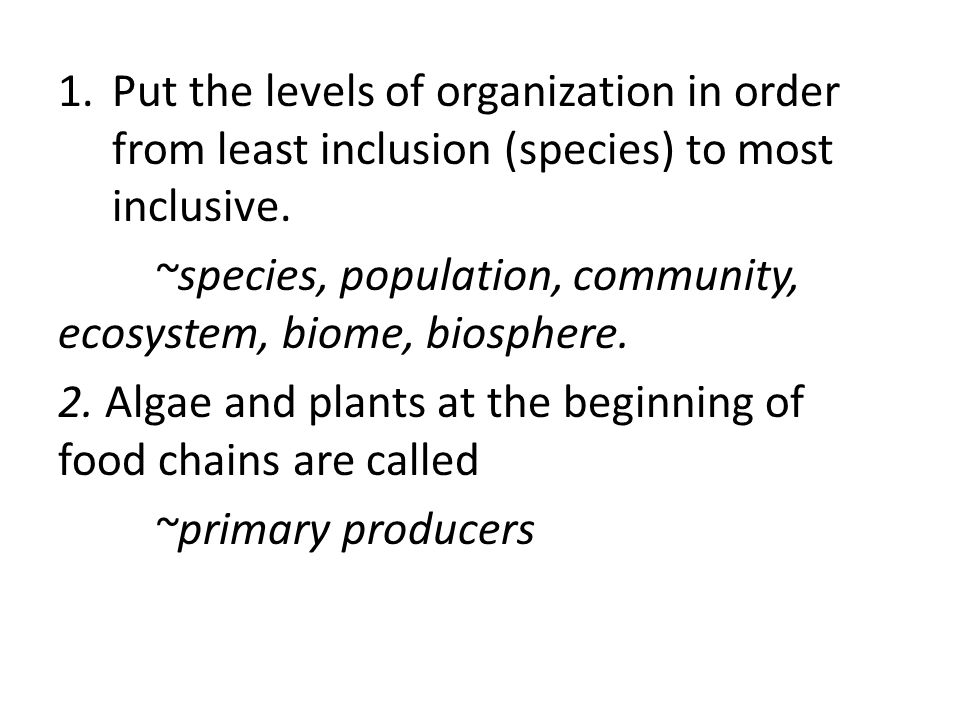 Put the levels of organization in order from least inclusion (species) to most inclusive.