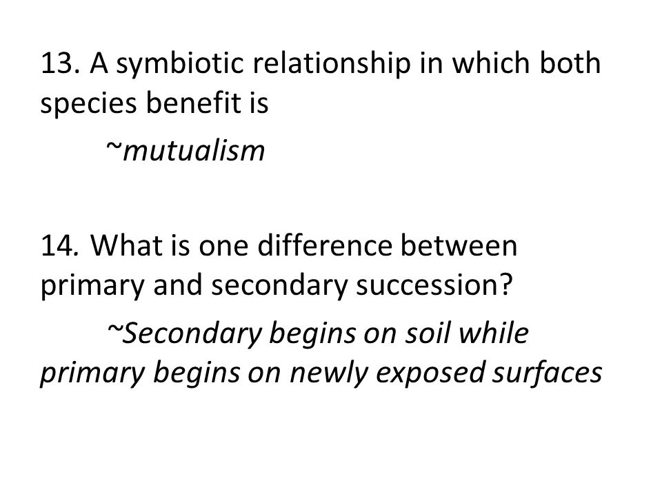 13. A symbiotic relationship in which both species benefit is ~mutualism 14.