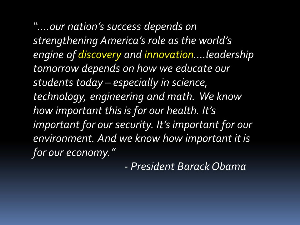 ….our nation's success depends on strengthening America's role as the world's engine of discovery and innovation….leadership tomorrow depends on how we educate our students today – especially in science, technology, engineering and math. We know how important this is for our health. It's important for our security. It's important for our environment. And we know how important it is for our economy.