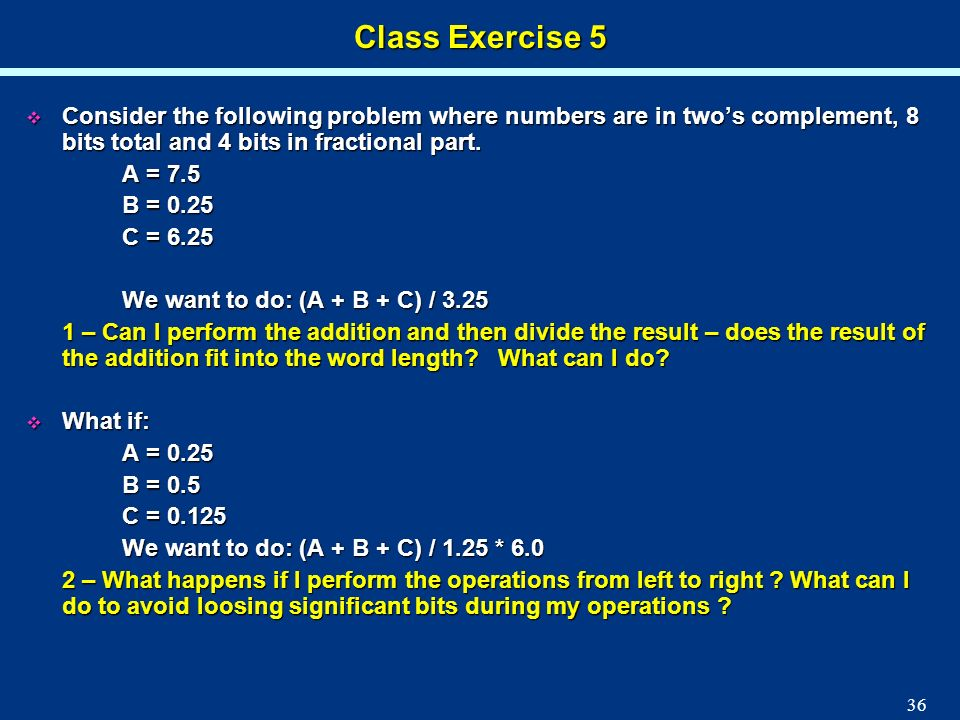 Class Exercise 5Consider the following problem where numbers are in two's complement, 8 bits total and 4 bits in fractional part.