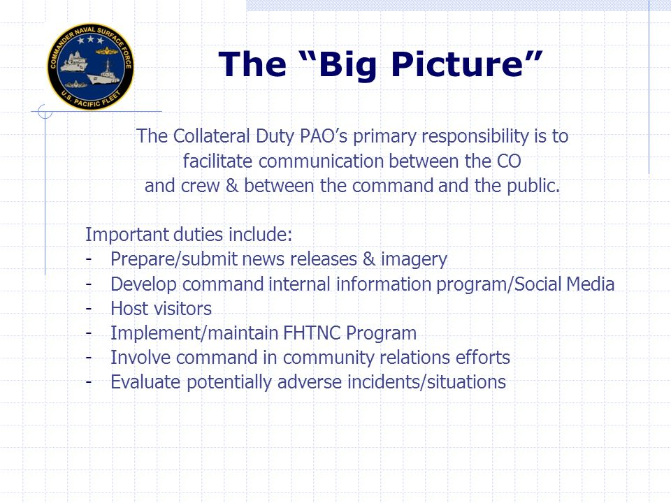 The Big Picture The Collateral Duty PAO's primary responsibility is to. facilitate communication between the CO.
