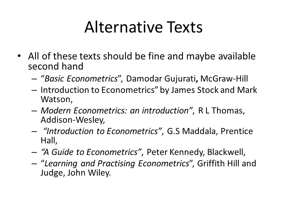 Alternative Texts All of these texts should be fine and maybe available second hand. Basic Econometrics , Damodar Gujurati, McGraw-Hill.