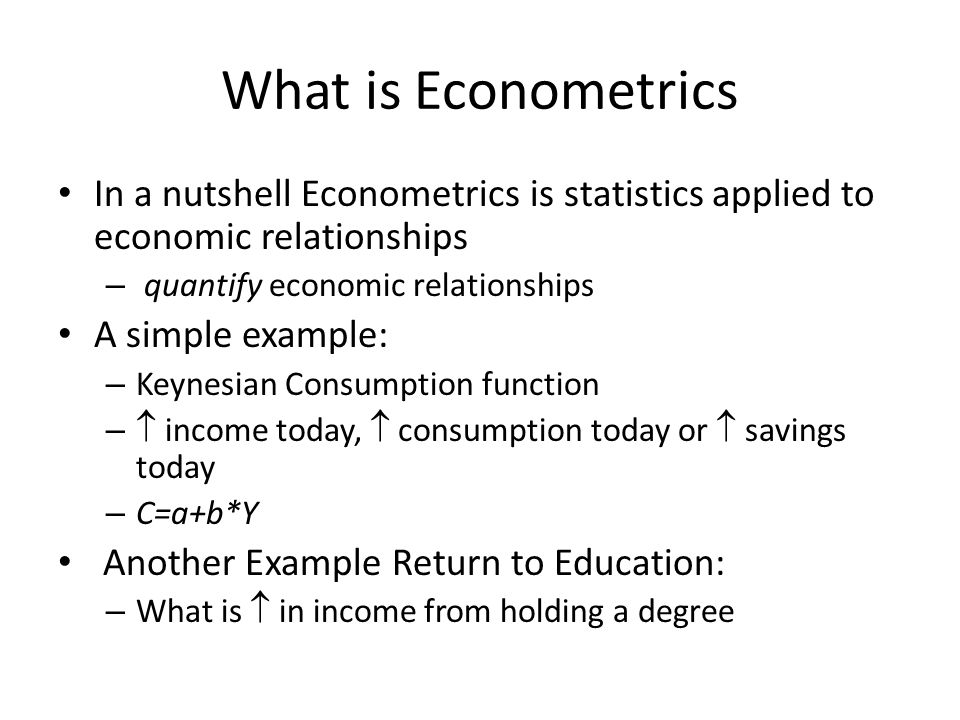 What is Econometrics In a nutshell Econometrics is statistics applied to economic relationships. quantify economic relationships.