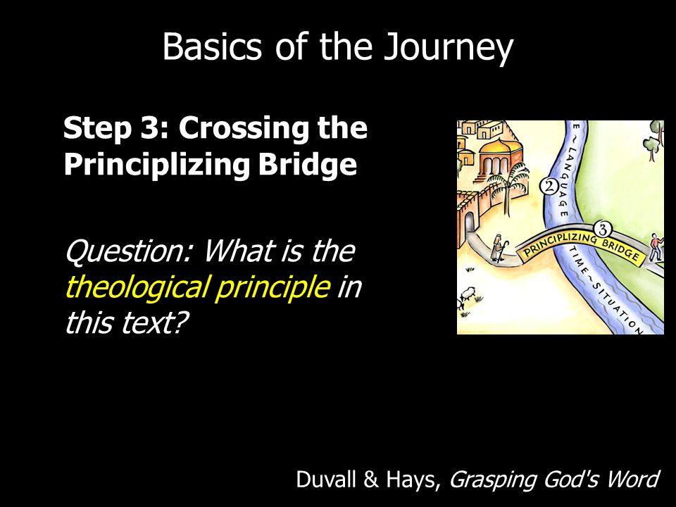 Basics of the Journey Step 3: Crossing the Principlizing Bridge Question: What is the theological principle in this text