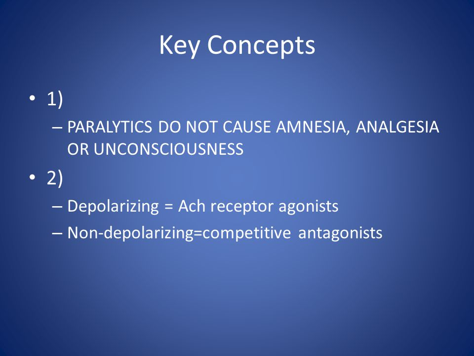 Key Concepts 1) PARALYTICS DO NOT CAUSE AMNESIA, ANALGESIA OR UNCONSCIOUSNESS. 2) Depolarizing = Ach receptor agonists.