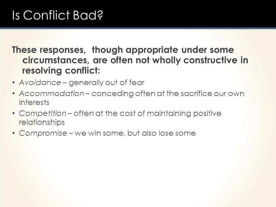Is Conflict Bad These responses, though appropriate under some circumstances, are often not wholly constructive in resolving conflict: