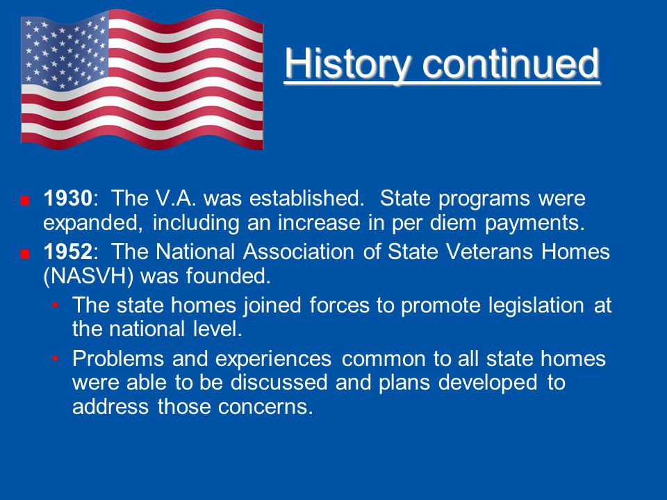 History continued 1930: The V.A. was established. State programs were expanded, including an increase in per diem payments.