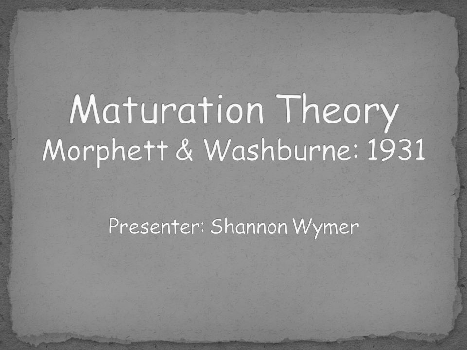 Maturation Theory Morphett & Washburne: 1931 Presenter: Shannon Wymer