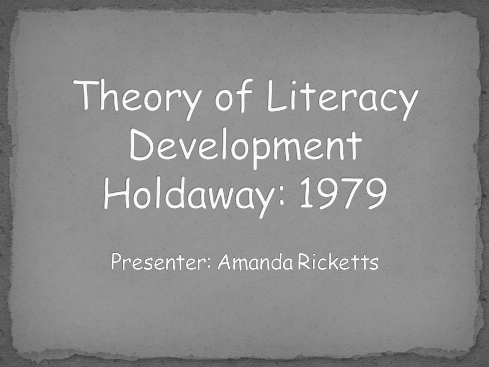 Theory of Literacy Development Holdaway: 1979 Presenter: Amanda Ricketts