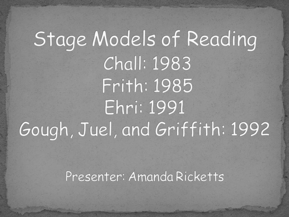 Stage Models of Reading Chall: 1983 Frith: 1985 Ehri: 1991 Gough, Juel, and Griffith: 1992 Presenter: Amanda Ricketts