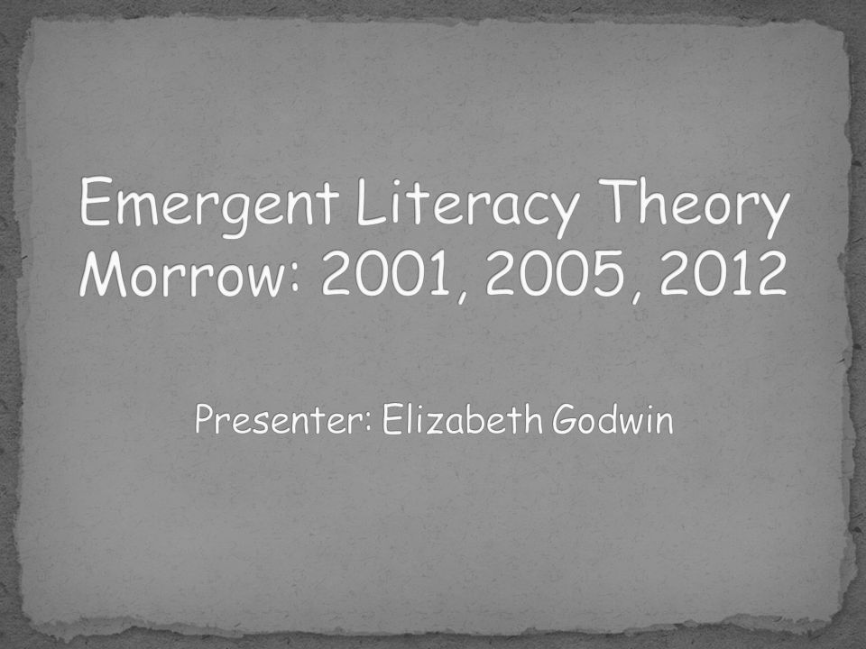 Emergent Literacy Theory Morrow: 2001, 2005, 2012 Presenter: Elizabeth Godwin