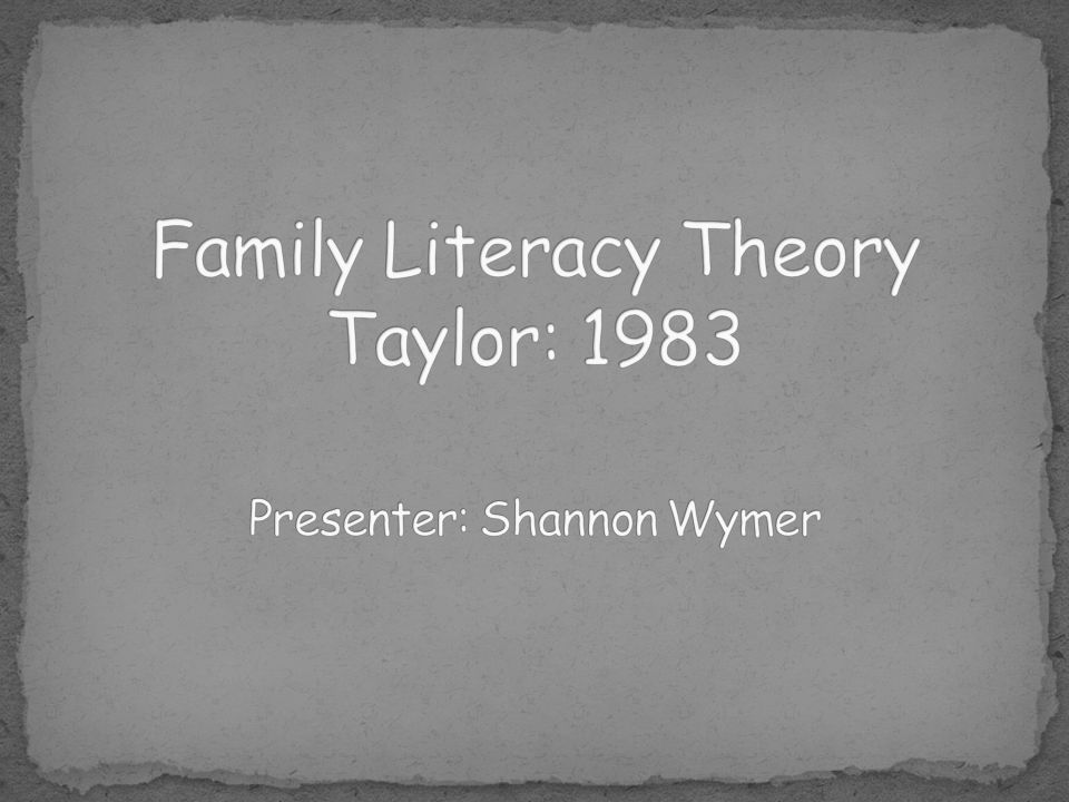 Family Literacy Theory Taylor: 1983 Presenter: Shannon Wymer