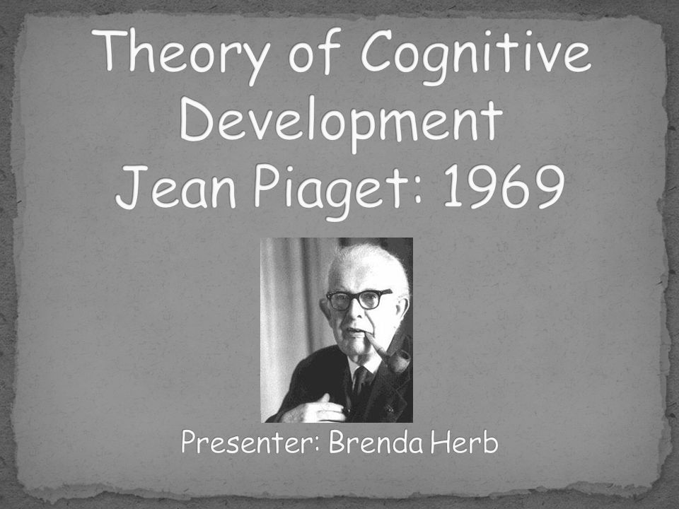 Theory of Cognitive Development Jean Piaget: 1969 Presenter: Brenda Herb