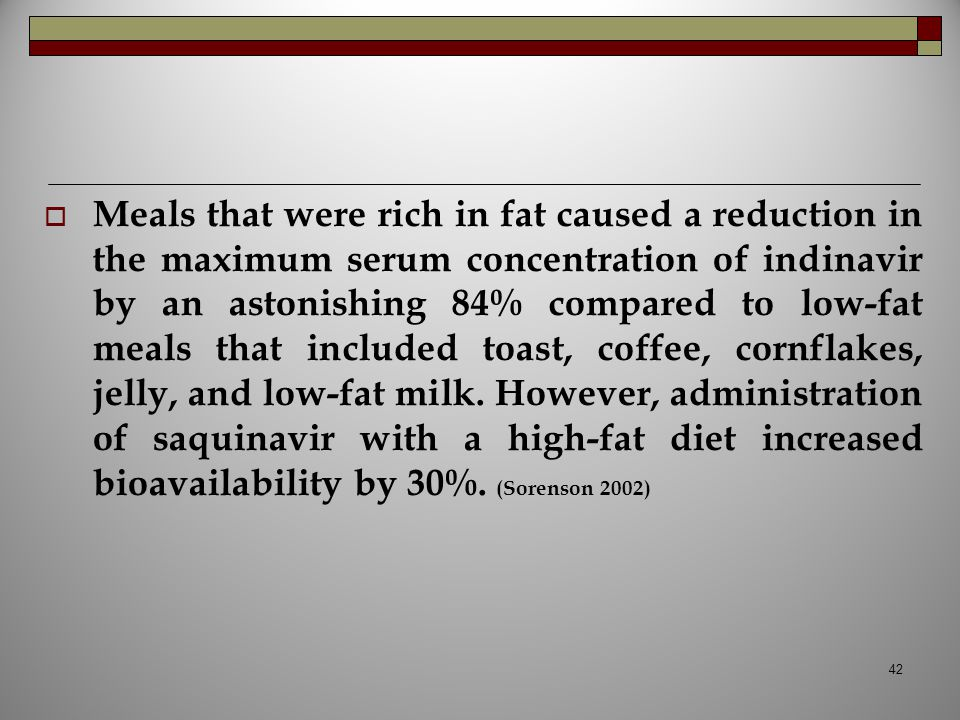 Meals that were rich in fat caused a reduction in the maximum serum concentration of indinavir by an astonishing 84% compared to low-fat meals that included toast, coffee, cornflakes, jelly, and low-fat milk.