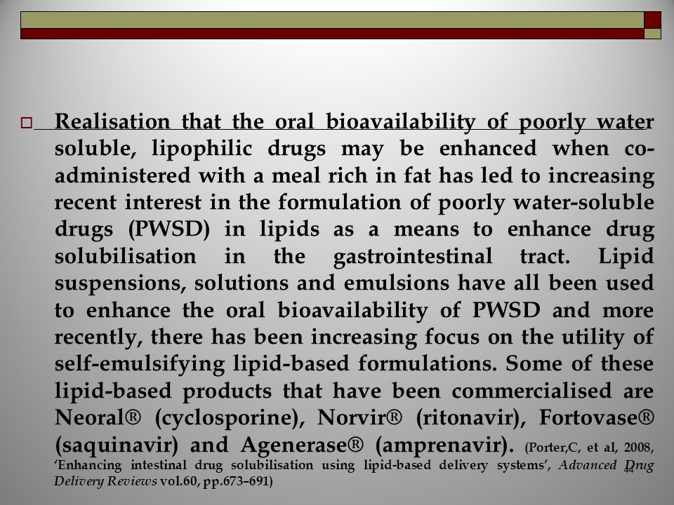 Realisation that the oral bioavailability of poorly water soluble, lipophilic drugs may be enhanced when co-administered with a meal rich in fat has led to increasing recent interest in the formulation of poorly water-soluble drugs (PWSD) in lipids as a means to enhance drug solubilisation in the gastrointestinal tract.