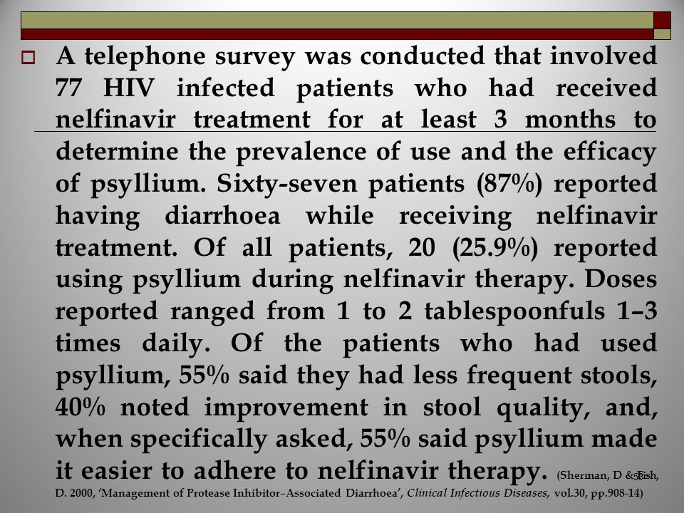 A telephone survey was conducted that involved 77 HIV infected patients who had received nelfinavir treatment for at least 3 months to determine the prevalence of use and the efficacy of psyllium.