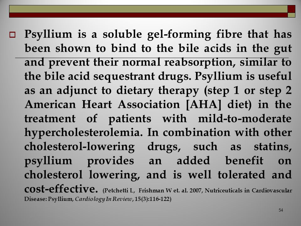 Psyllium is a soluble gel-forming fibre that has been shown to bind to the bile acids in the gut and prevent their normal reabsorption, similar to the bile acid sequestrant drugs.