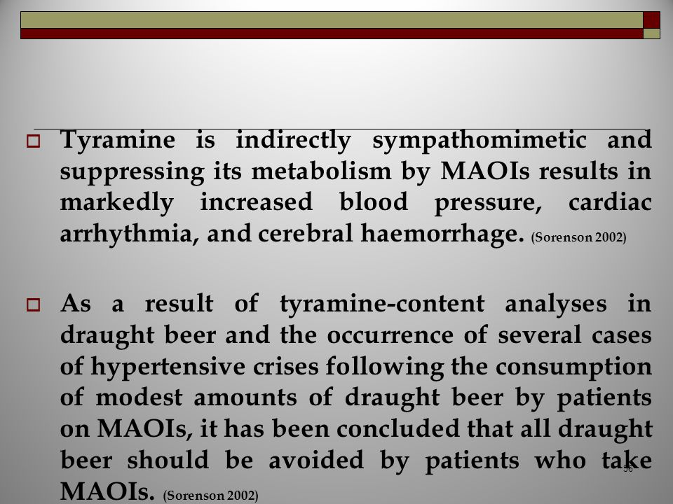 Tyramine is indirectly sympathomimetic and suppressing its metabolism by MAOIs results in markedly increased blood pressure, cardiac arrhythmia, and cerebral haemorrhage. (Sorenson 2002)