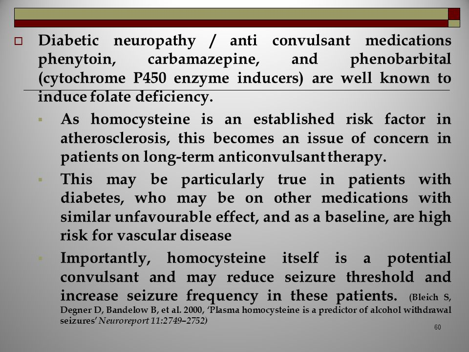 Diabetic neuropathy / anti convulsant medications phenytoin, carbamazepine, and phenobarbital (cytochrome P450 enzyme inducers) are well known to induce folate deficiency.
