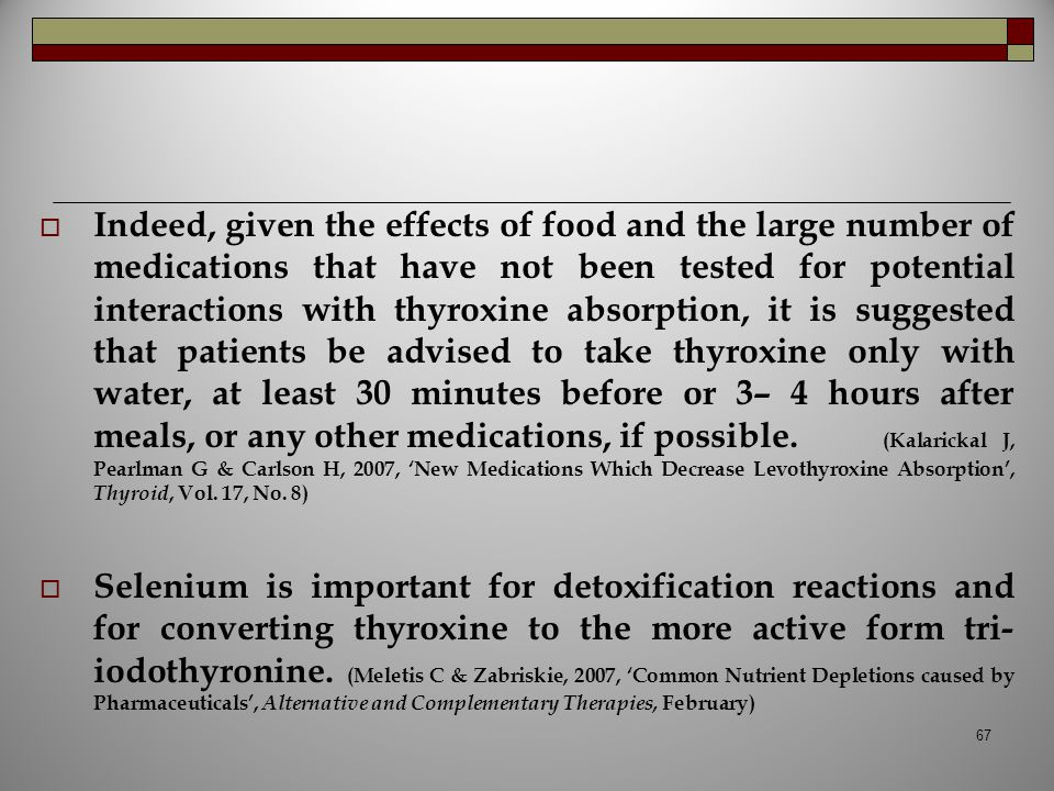 Indeed, given the effects of food and the large number of medications that have not been tested for potential interactions with thyroxine absorption, it is suggested that patients be advised to take thyroxine only with water, at least 30 minutes before or 3– 4 hours after meals, or any other medications, if possible. (Kalarickal J, Pearlman G & Carlson H, 2007, 'New Medications Which Decrease Levothyroxine Absorption', Thyroid, Vol. 17, No. 8)