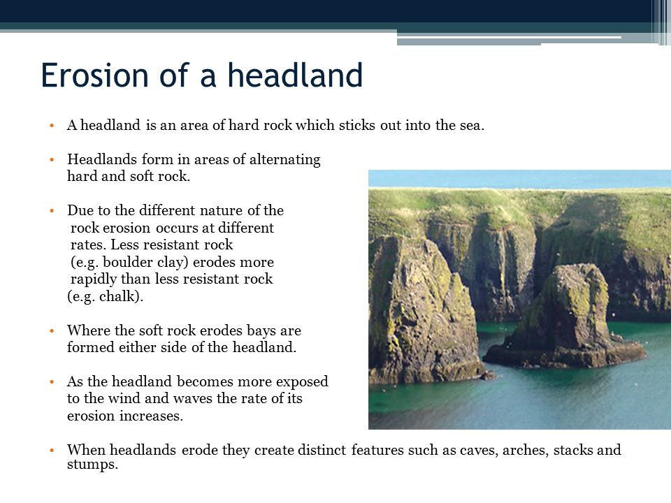 Erosion of a headland A headland is an area of hard rock which sticks out into the sea. Headlands form in areas of alternating.