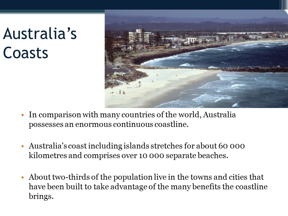 Australia's Coasts In comparison with many countries of the world, Australia possesses an enormous continuous coastline.